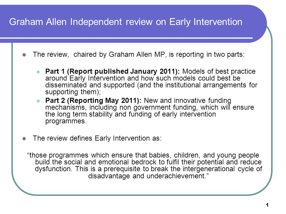 1 Graham Allen Independent review on Early Intervention The review, chaired by Graham Allen MP, is reporting in two parts: Part 1 (Report published January 2011): Models of best practice around Early Intervention and how such models could best be disseminated and supported (and the institutional arrangements for supporting them); Part 2 (Reporting May 2011): New and innovative funding mechanisms, including non government funding, which will ensure the long term stability and funding of early intervention programmes.