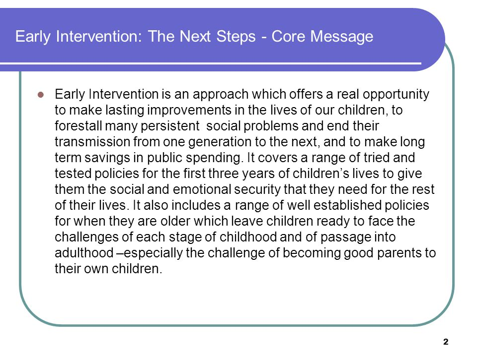 Early Intervention: The Next Steps - Core Message Early Intervention is an approach which offers a real opportunity to make lasting improvements in the lives of our children, to forestall many persistent social problems and end their transmission from one generation to the next, and to make long term savings in public spending.