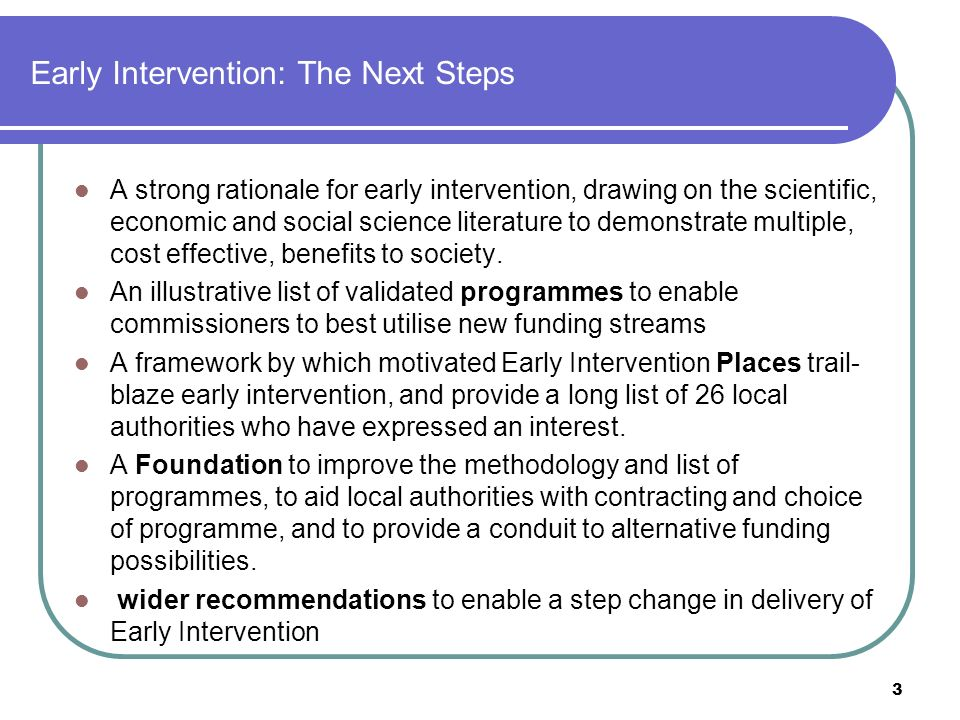 Early Intervention: The Next Steps A strong rationale for early intervention, drawing on the scientific, economic and social science literature to demonstrate multiple, cost effective, benefits to society.