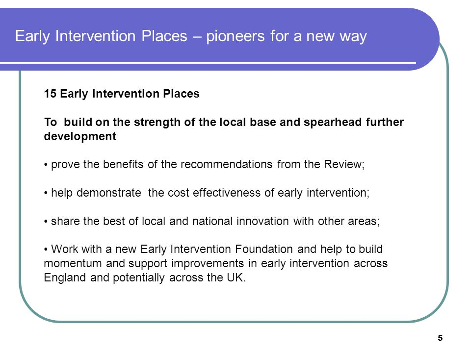 5 Early Intervention Places – pioneers for a new way 15 Early Intervention Places To build on the strength of the local base and spearhead further development prove the benefits of the recommendations from the Review; help demonstrate the cost effectiveness of early intervention; share the best of local and national innovation with other areas; Work with a new Early Intervention Foundation and help to build momentum and support improvements in early intervention across England and potentially across the UK.