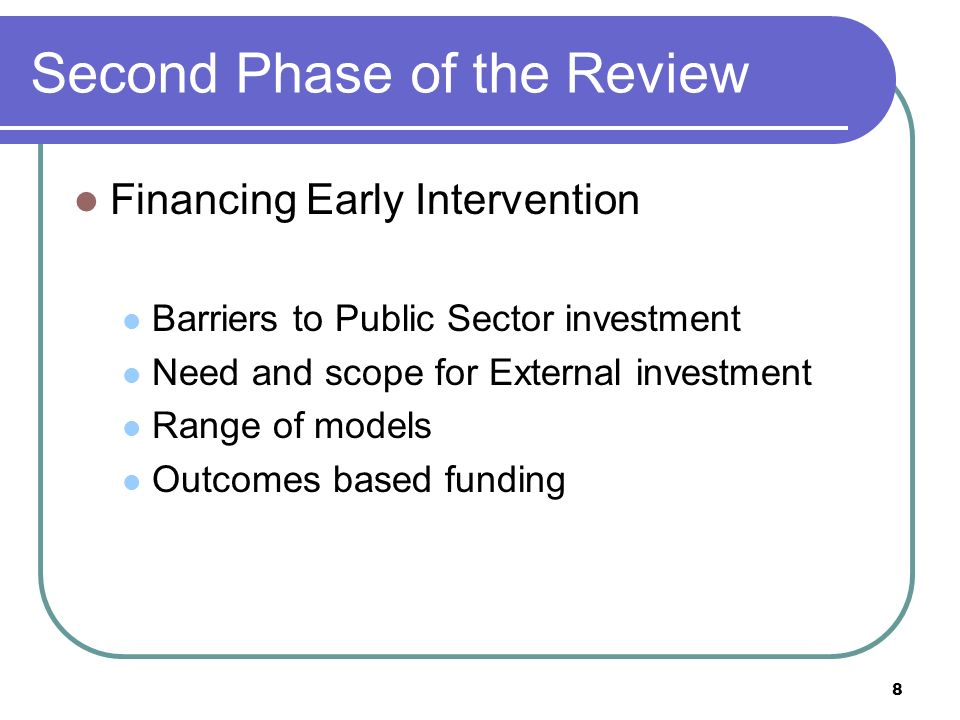 Second Phase of the Review Financing Early Intervention Barriers to Public Sector investment Need and scope for External investment Range of models Outcomes based funding 8