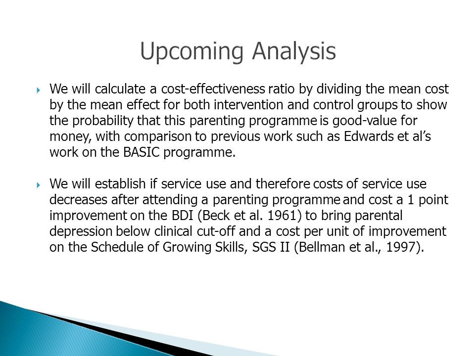 We will calculate a cost-effectiveness ratio by dividing the mean cost by the mean effect for both intervention and control groups to show the probability that this parenting programme is good-value for money, with comparison to previous work such as Edwards et als work on the BASIC programme.