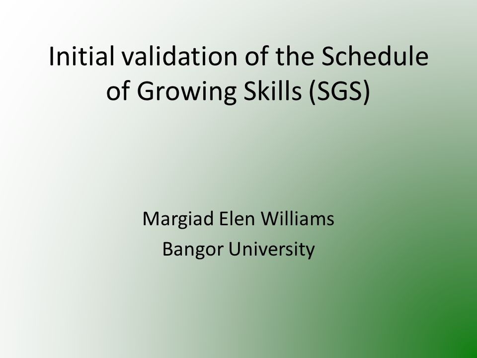 Initial validation of the Schedule of Growing Skills (SGS) Margiad Elen Williams Bangor University