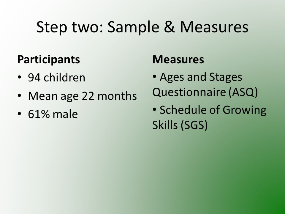 Step two: Sample & Measures Participants 94 children Mean age 22 months 61% male Measures Ages and Stages Questionnaire (ASQ) Schedule of Growing Skills (SGS)