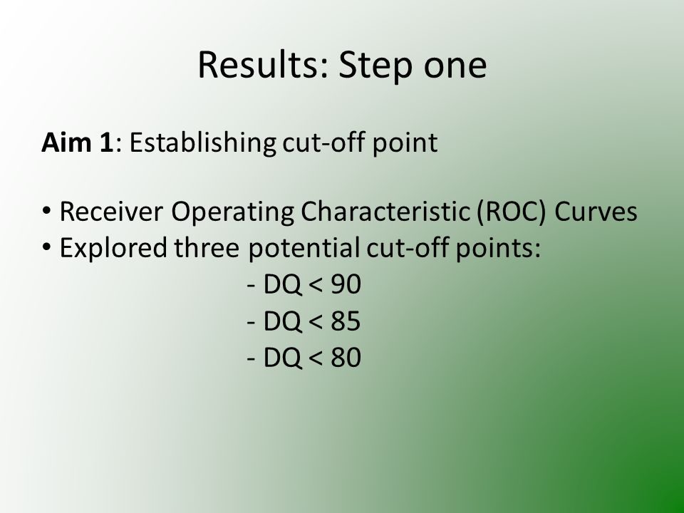 Results: Step one Aim 1: Establishing cut-off point Receiver Operating Characteristic (ROC) Curves Explored three potential cut-off points: - DQ < 90 - DQ < 85 - DQ < 80