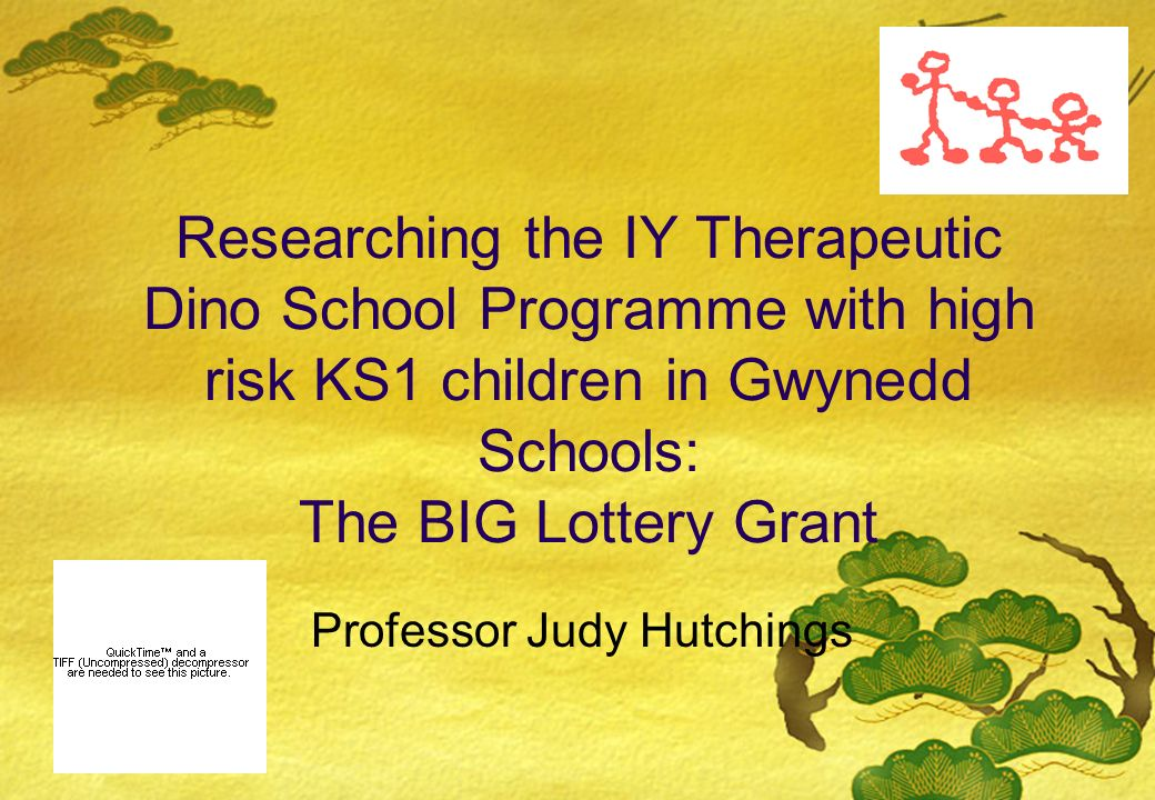 Researching the IY Therapeutic Dino School Programme with high risk KS1 children in Gwynedd Schools: The BIG Lottery Grant Professor Judy Hutchings