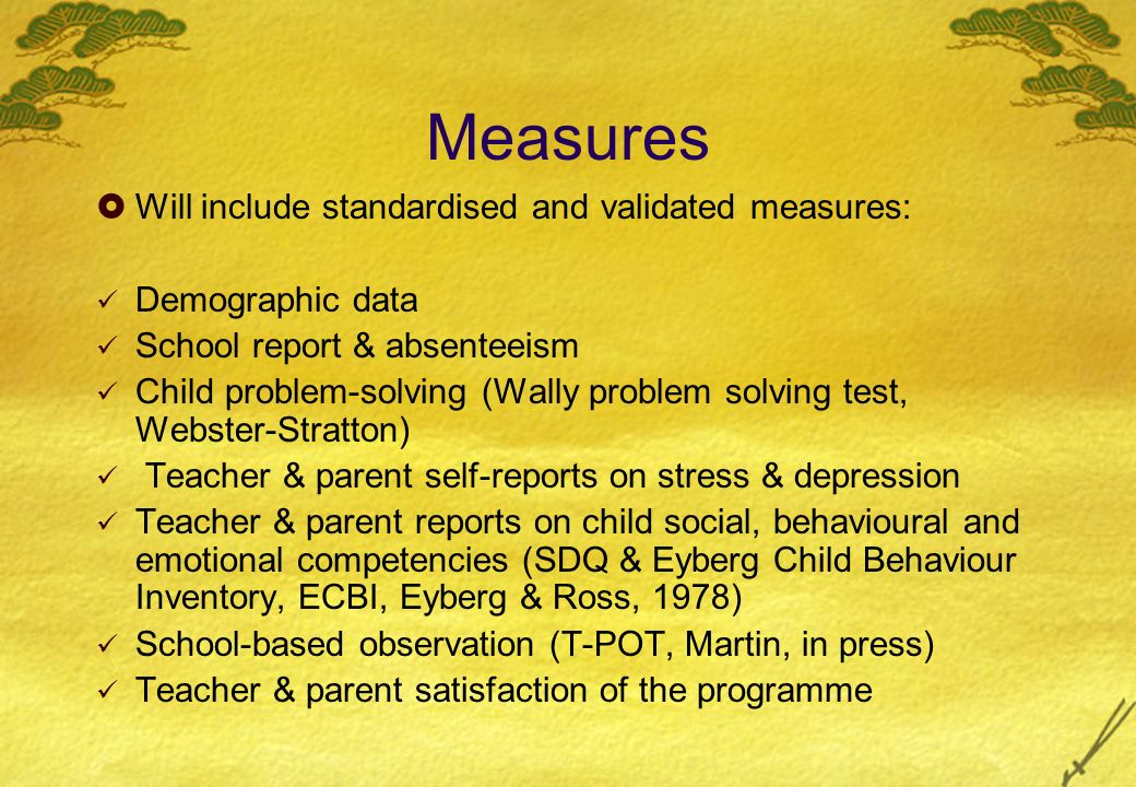 Measures Will include standardised and validated measures: Demographic data School report & absenteeism Child problem-solving (Wally problem solving test, Webster-Stratton) Teacher & parent self-reports on stress & depression Teacher & parent reports on child social, behavioural and emotional competencies (SDQ & Eyberg Child Behaviour Inventory, ECBI, Eyberg & Ross, 1978) School-based observation (T-POT, Martin, in press) Teacher & parent satisfaction of the programme