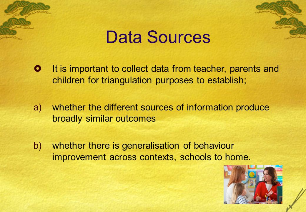 Data Sources It is important to collect data from teacher, parents and children for triangulation purposes to establish; a)whether the different sources of information produce broadly similar outcomes b)whether there is generalisation of behaviour improvement across contexts, schools to home.
