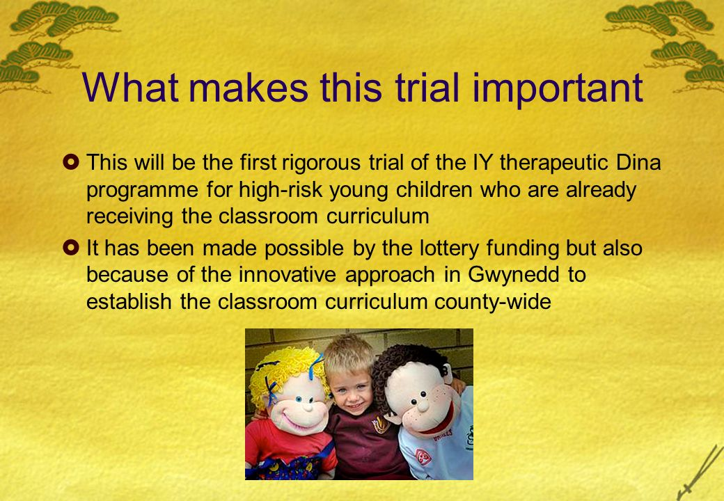 What makes this trial important This will be the first rigorous trial of the IY therapeutic Dina programme for high-risk young children who are already receiving the classroom curriculum It has been made possible by the lottery funding but also because of the innovative approach in Gwynedd to establish the classroom curriculum county-wide