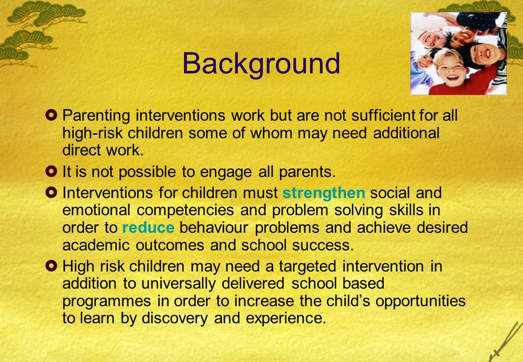 Background Parenting interventions work but are not sufficient for all high-risk children some of whom may need additional direct work.