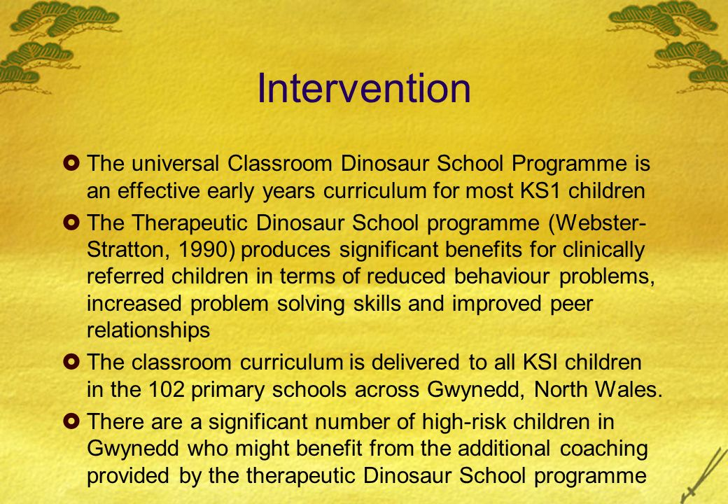 Intervention The universal Classroom Dinosaur School Programme is an effective early years curriculum for most KS1 children The Therapeutic Dinosaur School programme (Webster- Stratton, 1990) produces significant benefits for clinically referred children in terms of reduced behaviour problems, increased problem solving skills and improved peer relationships The classroom curriculum is delivered to all KSI children in the 102 primary schools across Gwynedd, North Wales.
