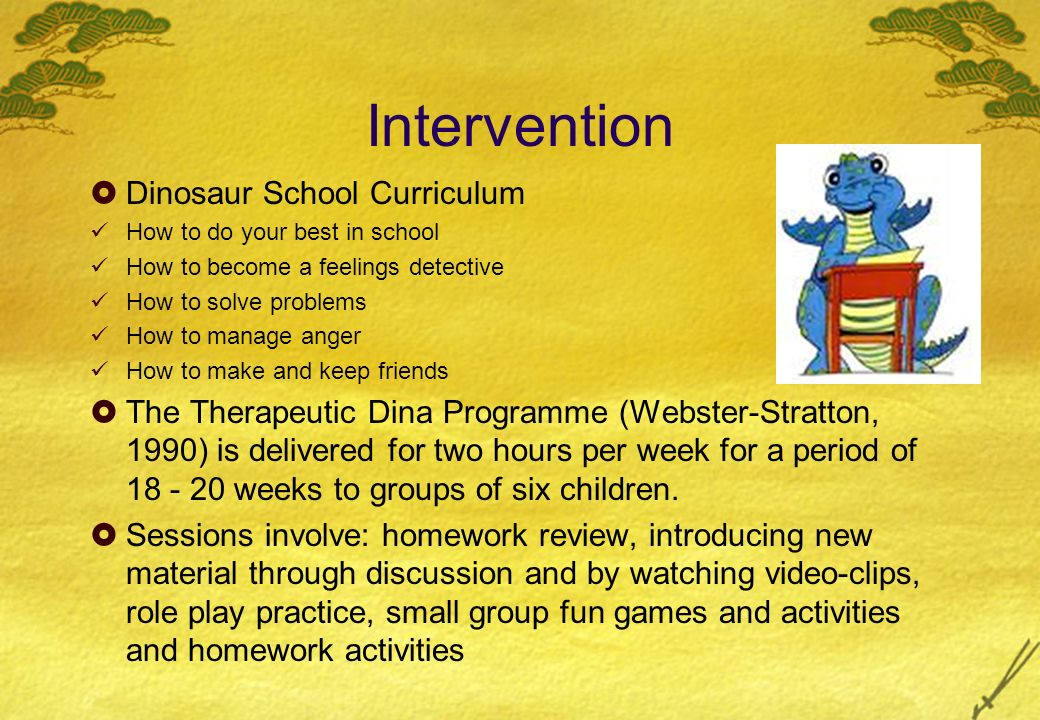 Intervention Dinosaur School Curriculum How to do your best in school How to become a feelings detective How to solve problems How to manage anger How to make and keep friends The Therapeutic Dina Programme (Webster-Stratton, 1990) is delivered for two hours per week for a period of 18 - 20 weeks to groups of six children.