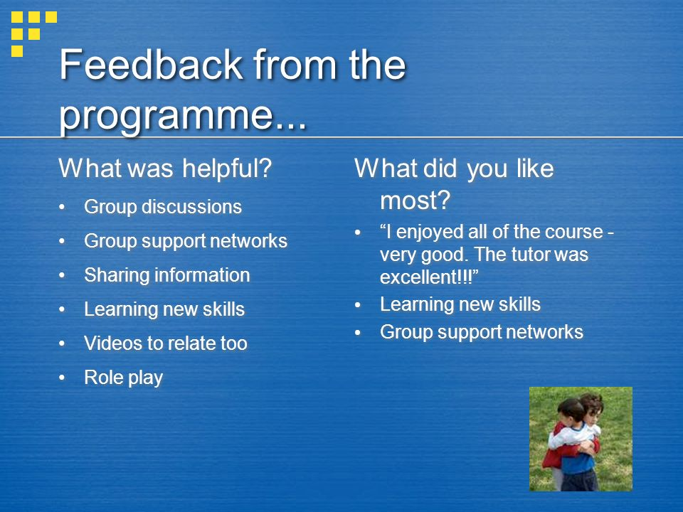 Feedback from the programme... What was helpful? Group discussions Group support networks Sharing information Learning new skills Videos to relate too