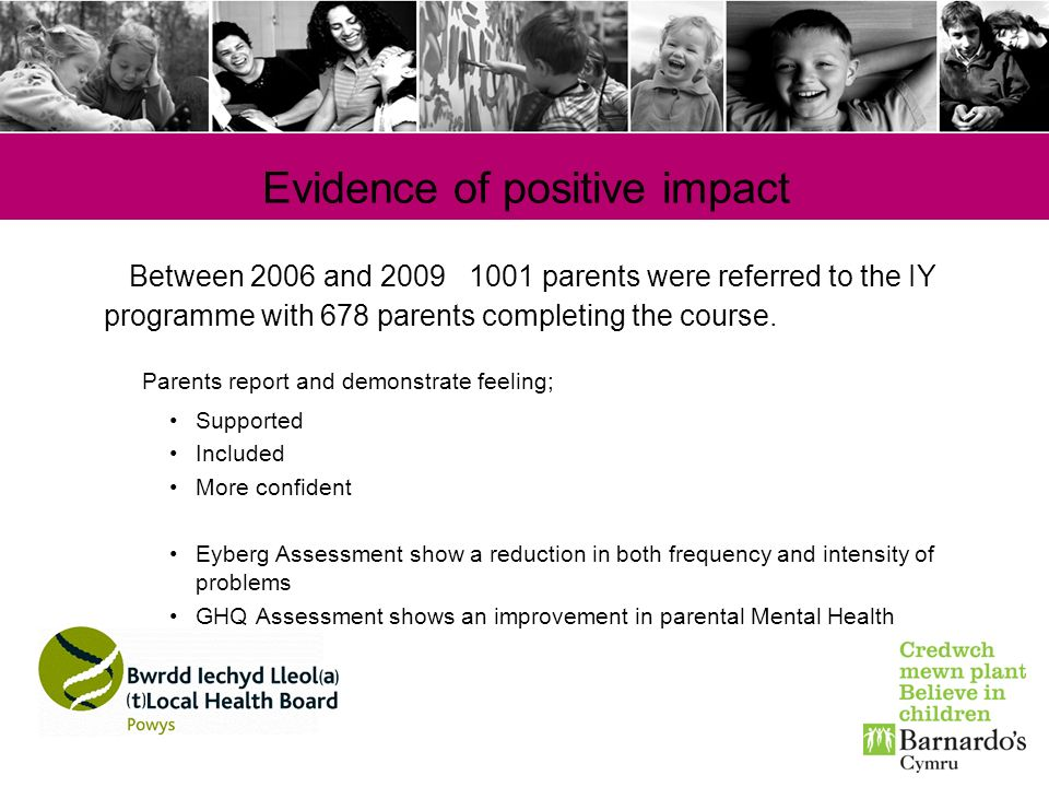 Evidence of positive impact Between 2006 and 2009 1001 parents were referred to the IY programme with 678 parents completing the course. Parents repor