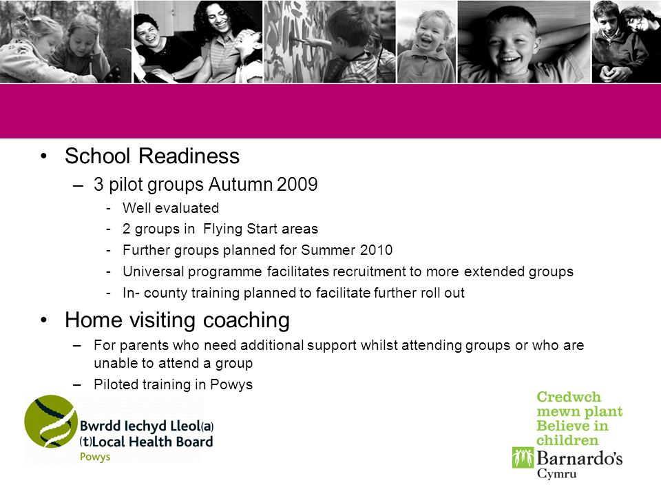School Readiness –3 pilot groups Autumn 2009 -Well evaluated -2 groups in Flying Start areas -Further groups planned for Summer 2010 -Universal progra