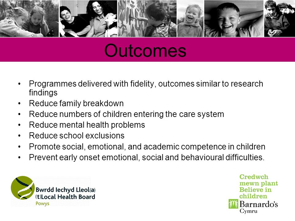 Outcomes Programmes delivered with fidelity, outcomes similar to research findings Reduce family breakdown Reduce numbers of children entering the car