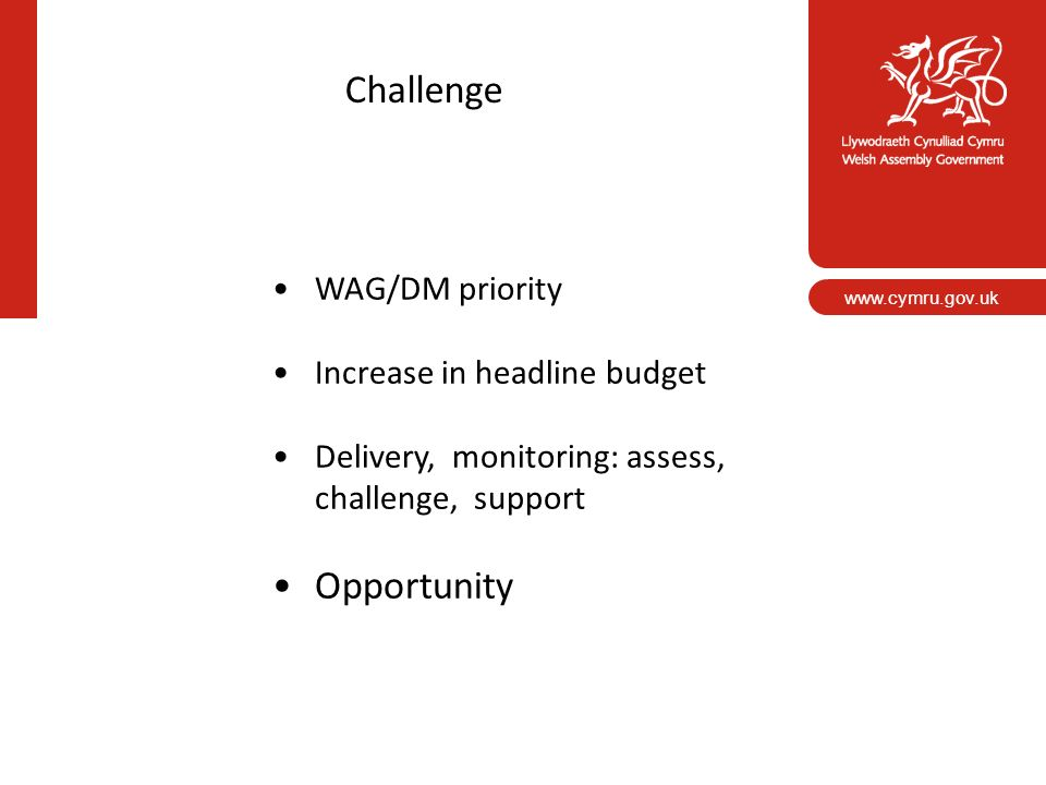 www.cymru.gov.uk Challenge WAG/DM priority Increase in headline budget Delivery, monitoring: assess, challenge, support Opportunity