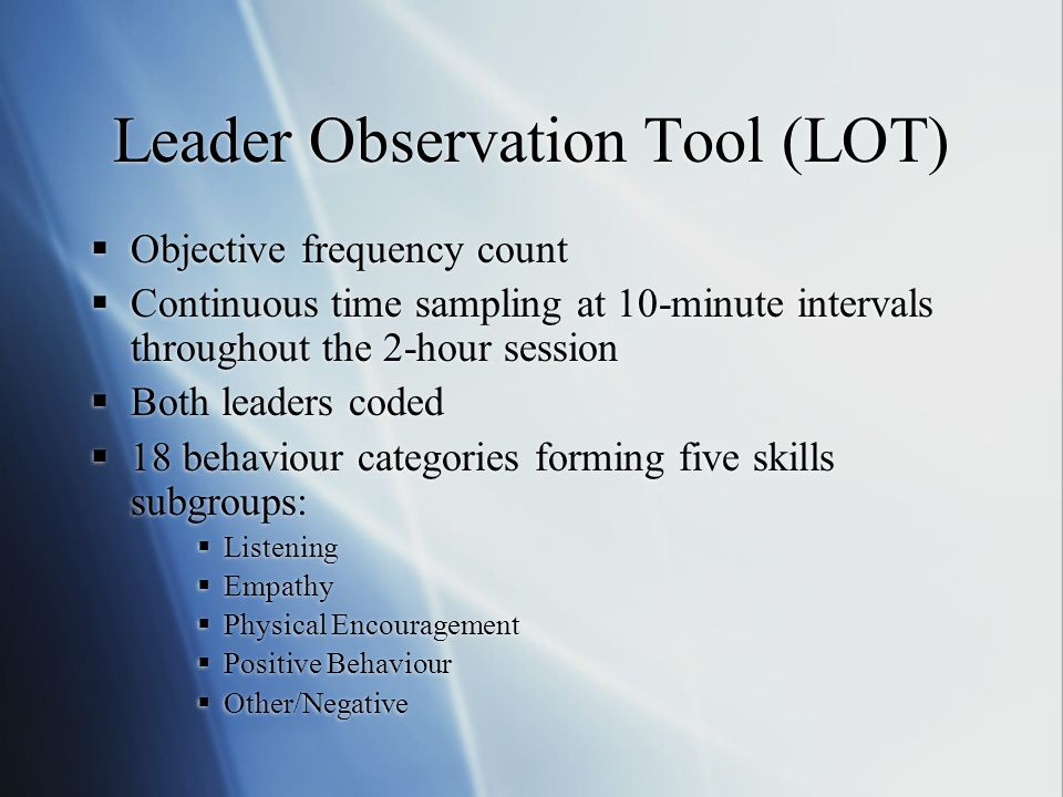 Leader Observation Tool (LOT) Objective frequency count Continuous time sampling at 10-minute intervals throughout the 2-hour session Both leaders coded 18 behaviour categories forming five skills subgroups: Listening Empathy Physical Encouragement Positive Behaviour Other/Negative Objective frequency count Continuous time sampling at 10-minute intervals throughout the 2-hour session Both leaders coded 18 behaviour categories forming five skills subgroups: Listening Empathy Physical Encouragement Positive Behaviour Other/Negative