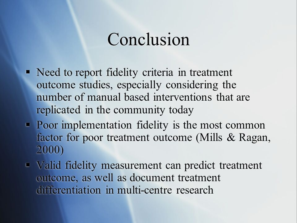 Conclusion Need to report fidelity criteria in treatment outcome studies, especially considering the number of manual based interventions that are replicated in the community today Poor implementation fidelity is the most common factor for poor treatment outcome (Mills & Ragan, 2000) Valid fidelity measurement can predict treatment outcome, as well as document treatment differentiation in multi-centre research Need to report fidelity criteria in treatment outcome studies, especially considering the number of manual based interventions that are replicated in the community today Poor implementation fidelity is the most common factor for poor treatment outcome (Mills & Ragan, 2000) Valid fidelity measurement can predict treatment outcome, as well as document treatment differentiation in multi-centre research