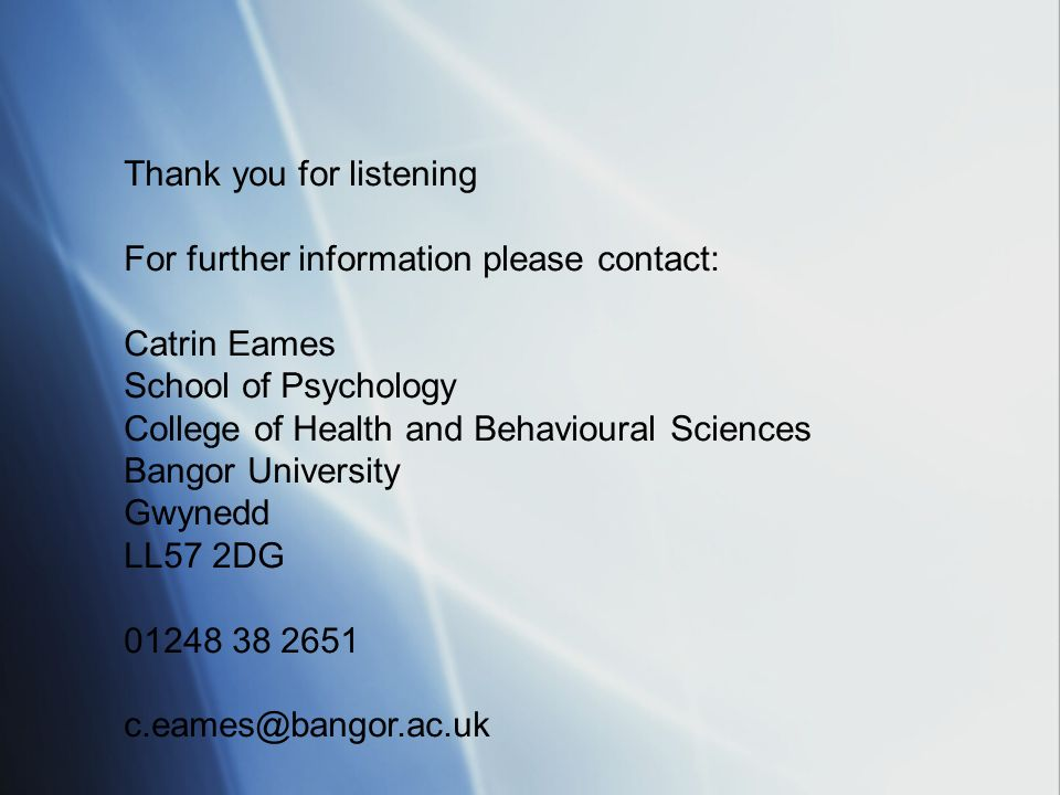 Thank you for listening For further information please contact: Catrin Eames School of Psychology College of Health and Behavioural Sciences Bangor University Gwynedd LL57 2DG