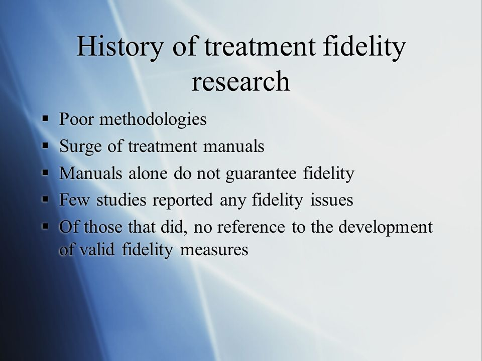 History of treatment fidelity research Poor methodologies Surge of treatment manuals Manuals alone do not guarantee fidelity Few studies reported any fidelity issues Of those that did, no reference to the development of valid fidelity measures Poor methodologies Surge of treatment manuals Manuals alone do not guarantee fidelity Few studies reported any fidelity issues Of those that did, no reference to the development of valid fidelity measures