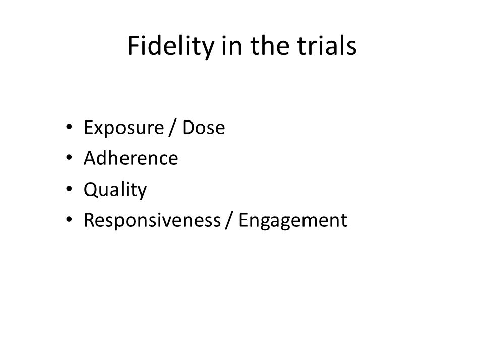 Fidelity in the trials Exposure / Dose Adherence Quality Responsiveness / Engagement