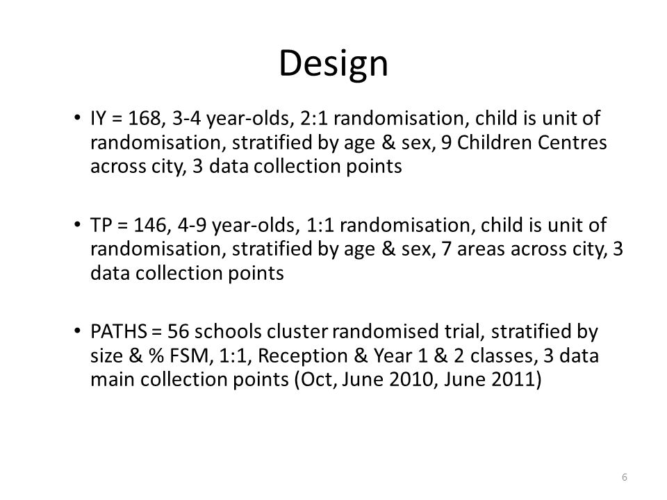 Design IY = 168, 3-4 year-olds, 2:1 randomisation, child is unit of randomisation, stratified by age & sex, 9 Children Centres across city, 3 data collection points TP = 146, 4-9 year-olds, 1:1 randomisation, child is unit of randomisation, stratified by age & sex, 7 areas across city, 3 data collection points PATHS = 56 schools cluster randomised trial, stratified by size & % FSM, 1:1, Reception & Year 1 & 2 classes, 3 data main collection points (Oct, June 2010, June 2011) 6