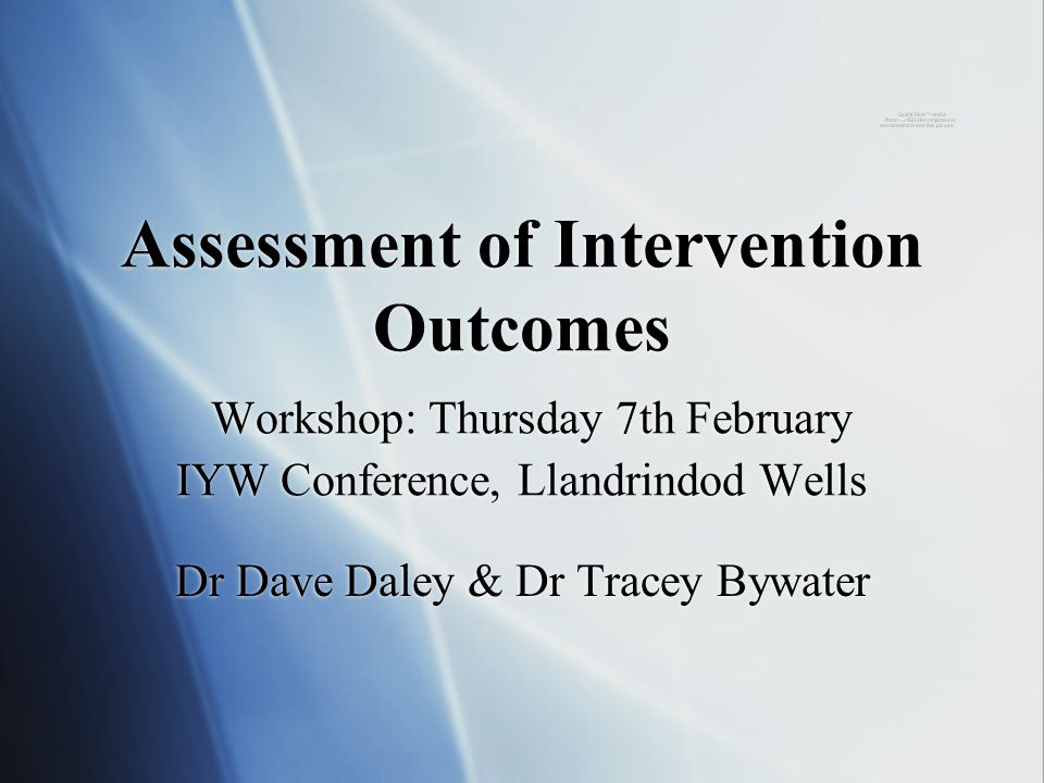 Assessment of Intervention Outcomes Workshop: Thursday 7th February IYW Conference, Llandrindod Wells Dr Dave Daley & Dr Tracey Bywater