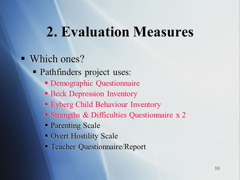 10 2. Evaluation Measures Which ones? Pathfinders project uses: Demographic Questionnaire Beck Depression Inventory Eyberg Child Behaviour Inventory S