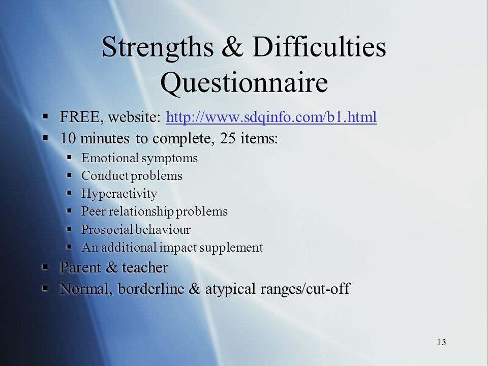13 Strengths & Difficulties Questionnaire FREE, website: http://www.sdqinfo.com/b1.htmlhttp://www.sdqinfo.com/b1.html 10 minutes to complete, 25 items