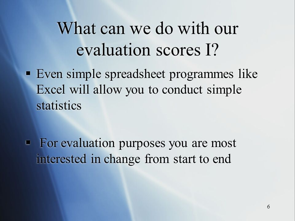 6 What can we do with our evaluation scores I? Even simple spreadsheet programmes like Excel will allow you to conduct simple statistics For evaluatio