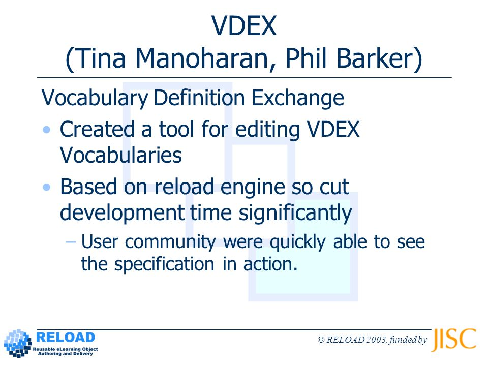 © RELOAD 2003, funded by VDEX (Tina Manoharan, Phil Barker) Vocabulary Definition Exchange Created a tool for editing VDEX Vocabularies Based on reload engine so cut development time significantly –User community were quickly able to see the specification in action.