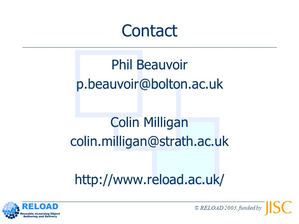 © RELOAD 2003, funded by Contact Phil Beauvoir p.beauvoir@bolton.ac.uk Colin Milligan colin.milligan@strath.ac.uk http://www.reload.ac.uk/