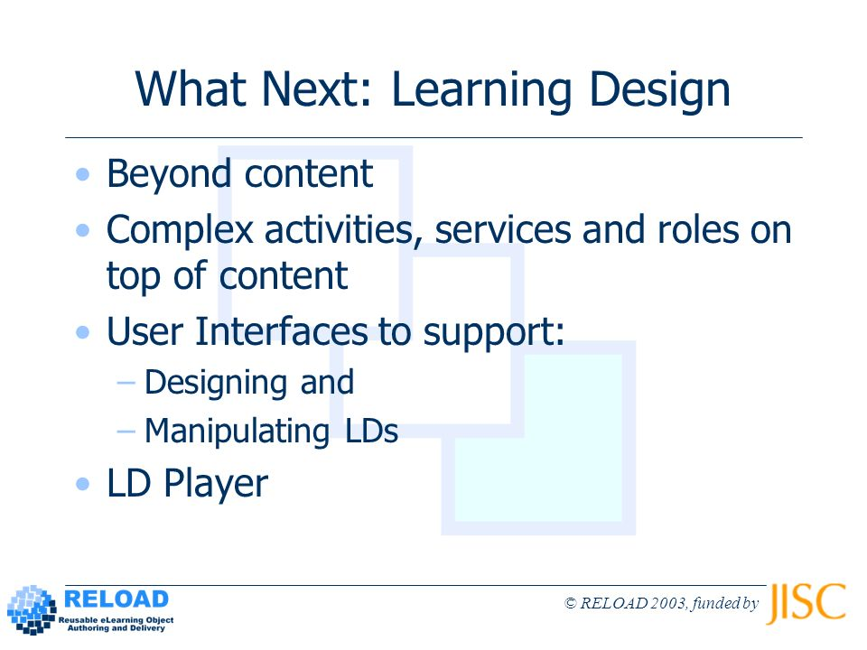 © RELOAD 2003, funded by What Next: Learning Design Beyond content Complex activities, services and roles on top of content User Interfaces to support: –Designing and –Manipulating LDs LD Player