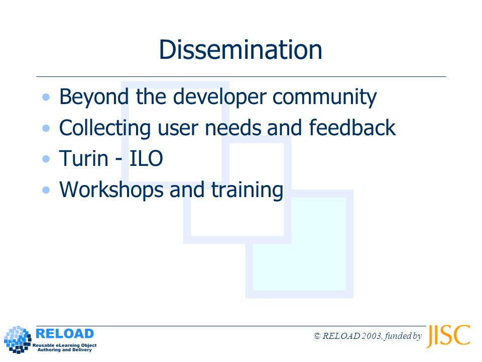 © RELOAD 2003, funded by Dissemination Beyond the developer community Collecting user needs and feedback Turin - ILO Workshops and training