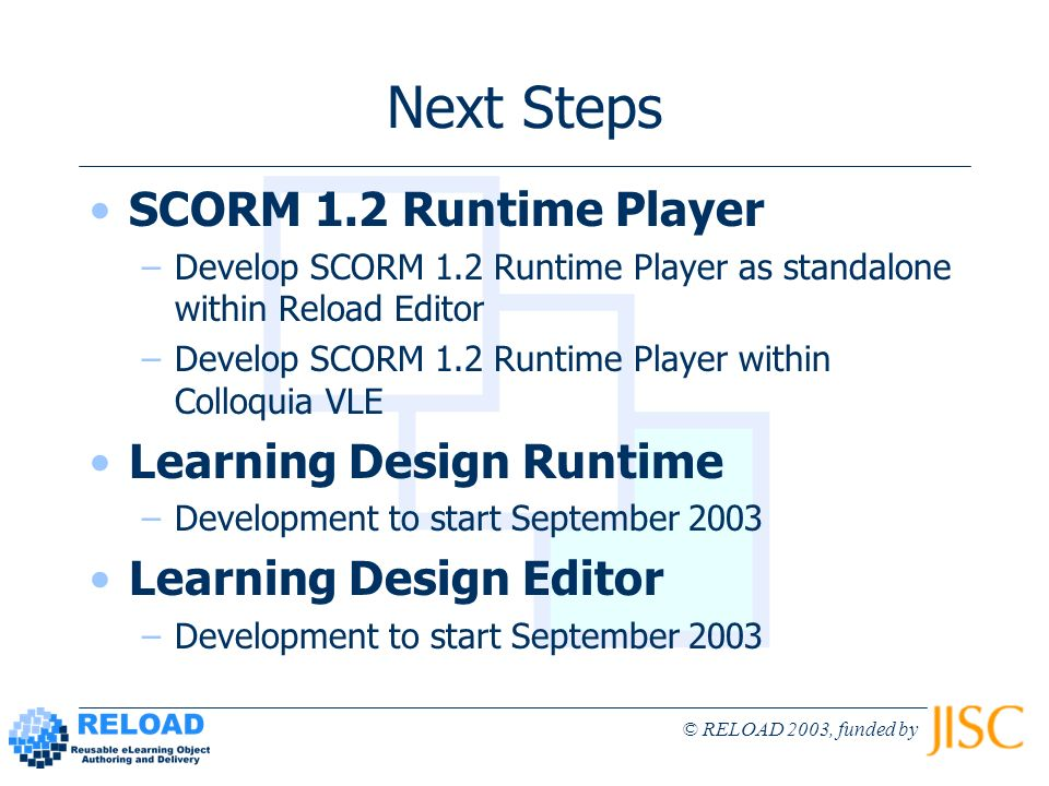 © RELOAD 2003, funded by Next Steps SCORM 1.2 Runtime Player –Develop SCORM 1.2 Runtime Player as standalone within Reload Editor –Develop SCORM 1.2 R