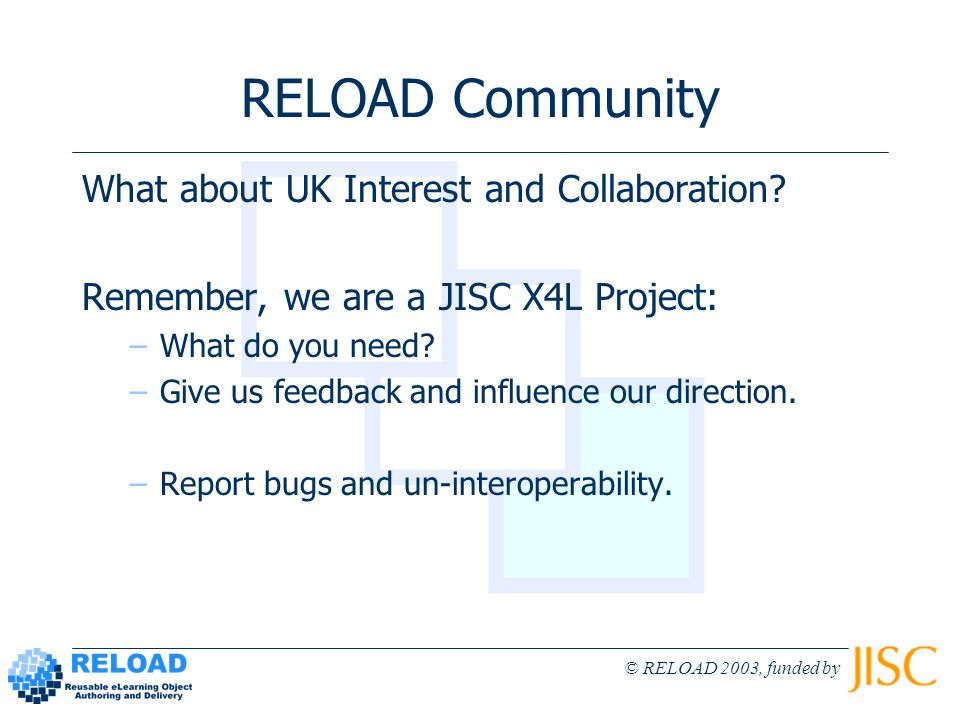 © RELOAD 2003, funded by RELOAD Community What about UK Interest and Collaboration? Remember, we are a JISC X4L Project: –What do you need? –Give us f