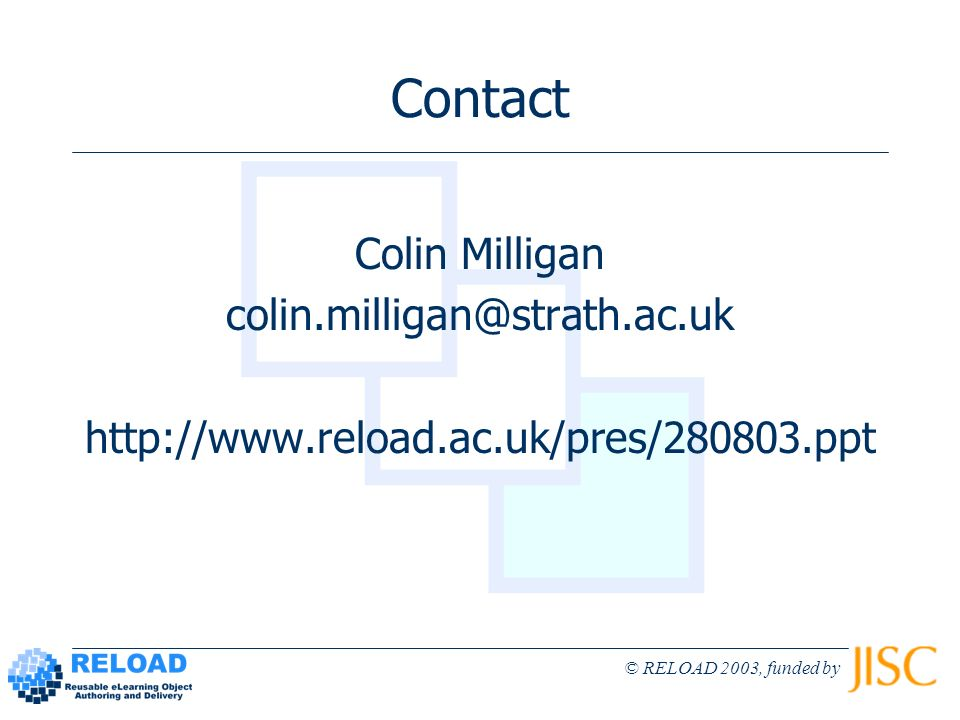 © RELOAD 2003, funded by Contact Colin Milligan colin.milligan@strath.ac.uk http://www.reload.ac.uk/pres/280803.ppt
