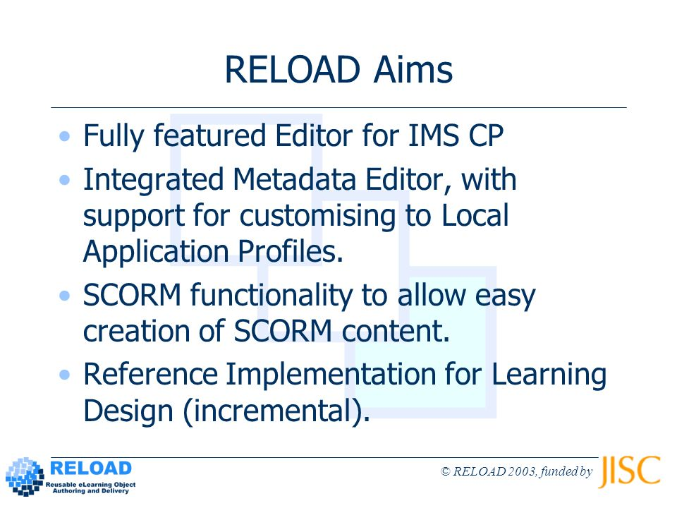 © RELOAD 2003, funded by RELOAD Aims Fully featured Editor for IMS CP Integrated Metadata Editor, with support for customising to Local Application Profiles.