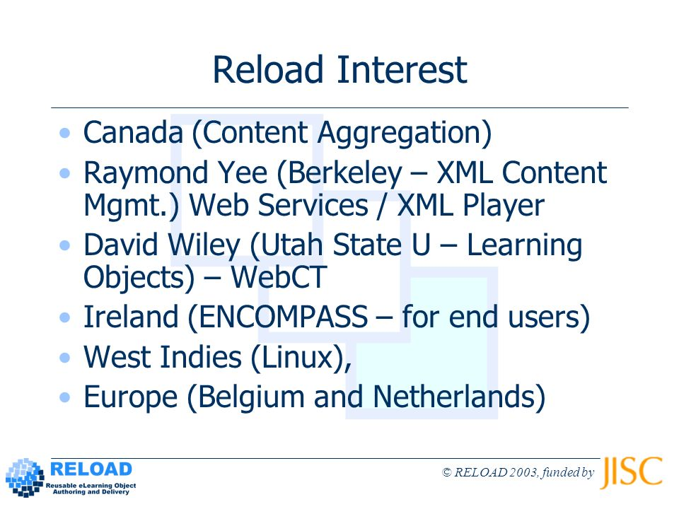 © RELOAD 2003, funded by Reload Interest Canada (Content Aggregation) Raymond Yee (Berkeley – XML Content Mgmt.) Web Services / XML Player David Wiley (Utah State U – Learning Objects) – WebCT Ireland (ENCOMPASS – for end users) West Indies (Linux), Europe (Belgium and Netherlands)