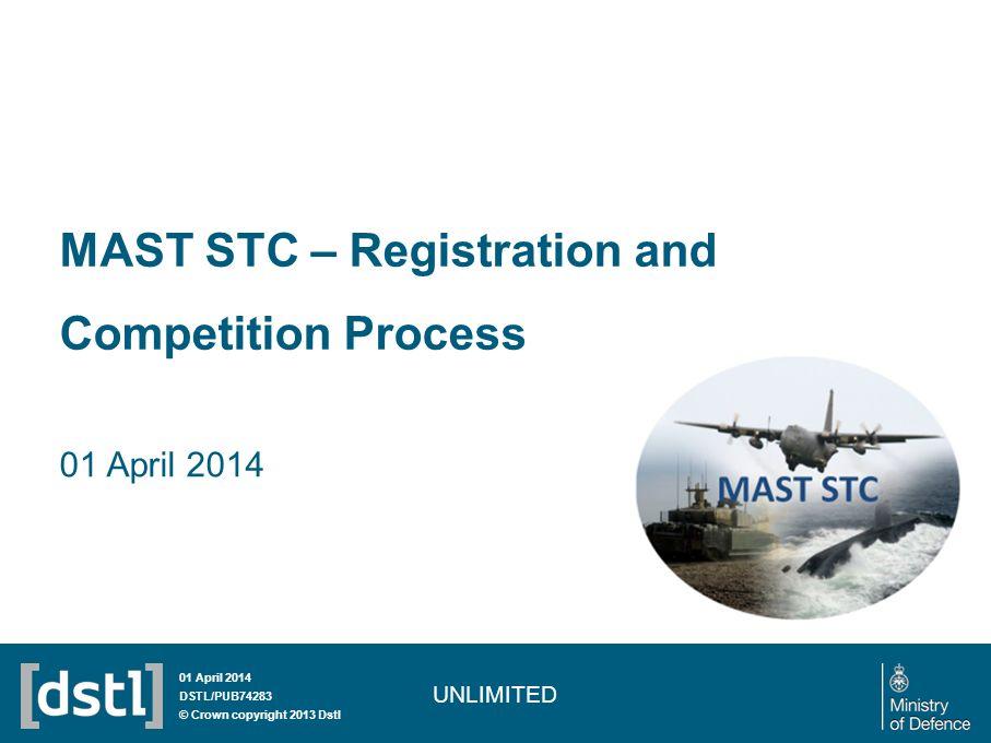 MAST STC – Registration and Competition Process 01 April 2014 UNLIMITED 01 April 2014 DSTL/PUB74283 © Crown copyright 2013 Dstl