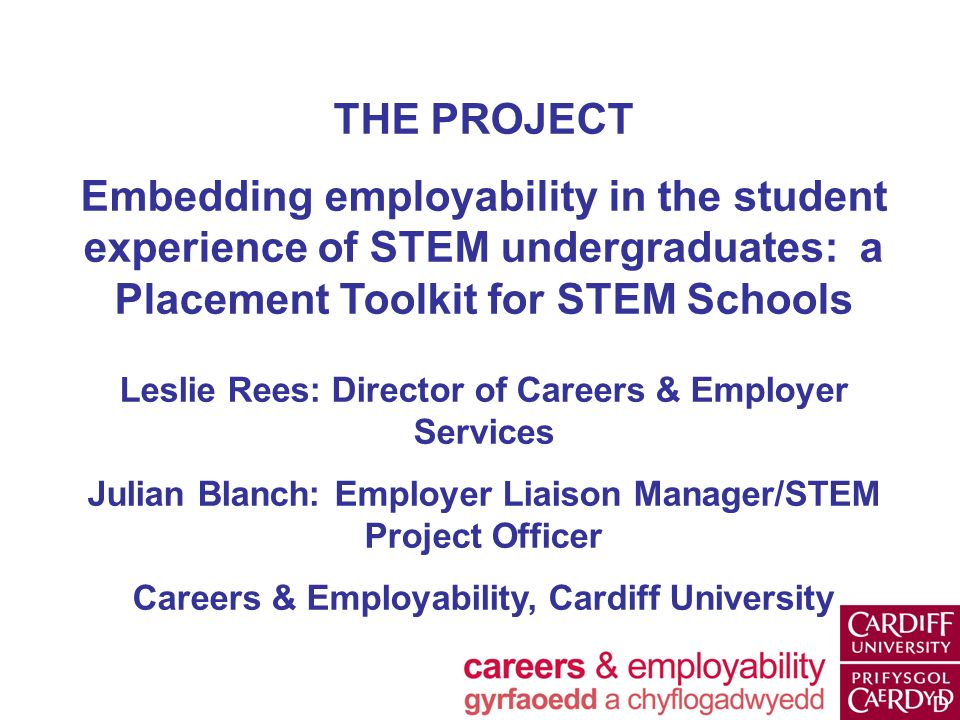 THE PROJECT Embedding employability in the student experience of STEM undergraduates: a Placement Toolkit for STEM Schools Leslie Rees: Director of Careers & Employer Services Julian Blanch: Employer Liaison Manager/STEM Project Officer Careers & Employability, Cardiff University