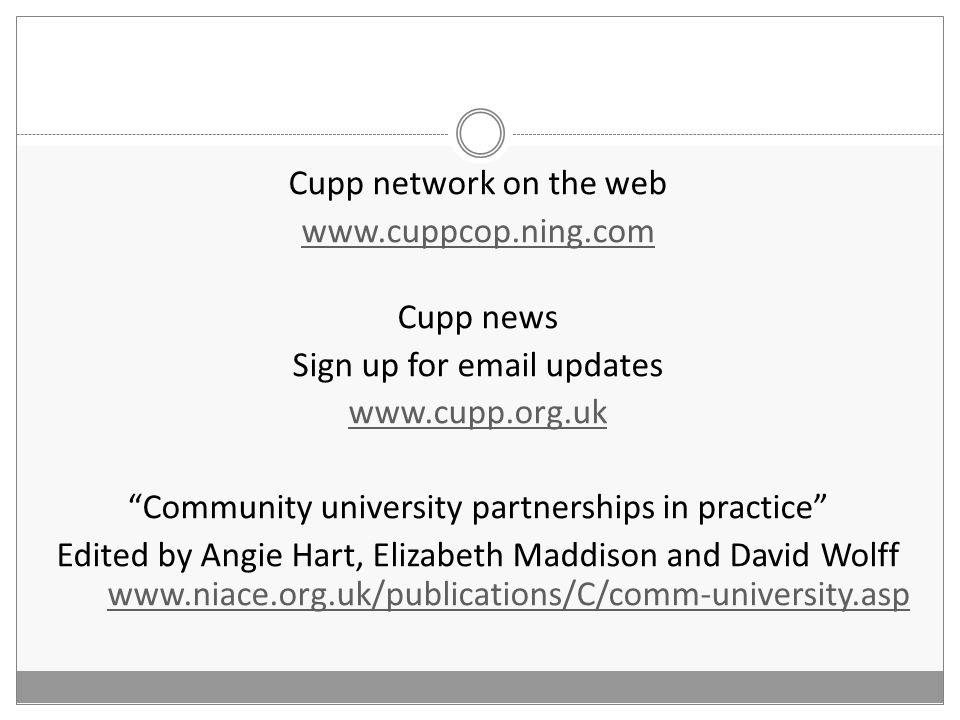 Cupp network on the web www.cuppcop.ning.com Cupp news Sign up for email updates www.cupp.org.uk Community university partnerships in practice Edited by Angie Hart, Elizabeth Maddison and David Wolff www.niace.org.uk/publications/C/comm-university.asp www.niace.org.uk/publications/C/comm-university.asp