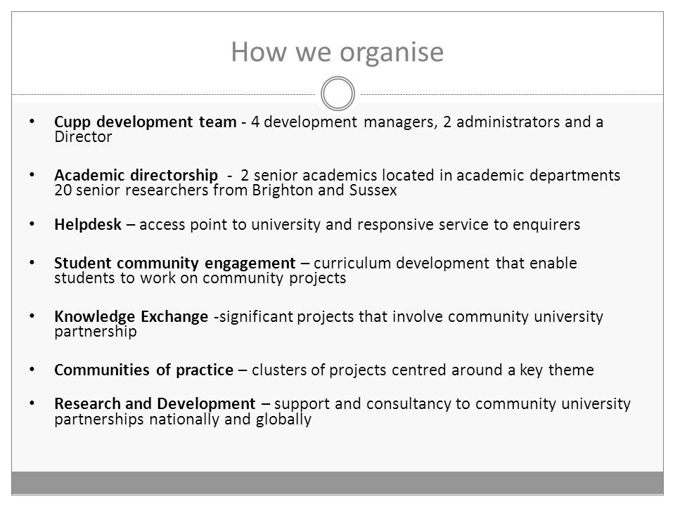 How we organise Cupp development team - 4 development managers, 2 administrators and a Director Academic directorship - 2 senior academics located in academic departments 20 senior researchers from Brighton and Sussex Helpdesk – access point to university and responsive service to enquirers Student community engagement – curriculum development that enable students to work on community projects Knowledge Exchange -significant projects that involve community university partnership Communities of practice – clusters of projects centred around a key theme Research and Development – support and consultancy to community university partnerships nationally and globally