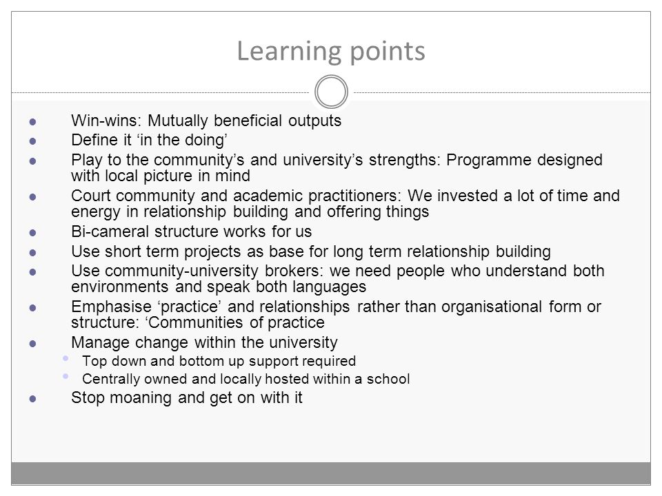 Learning points Win-wins: Mutually beneficial outputs Define it in the doing Play to the communitys and universitys strengths: Programme designed with local picture in mind Court community and academic practitioners: We invested a lot of time and energy in relationship building and offering things Bi-cameral structure works for us Use short term projects as base for long term relationship building Use community-university brokers: we need people who understand both environments and speak both languages Emphasise practice and relationships rather than organisational form or structure: Communities of practice Manage change within the university Top down and bottom up support required Centrally owned and locally hosted within a school Stop moaning and get on with it