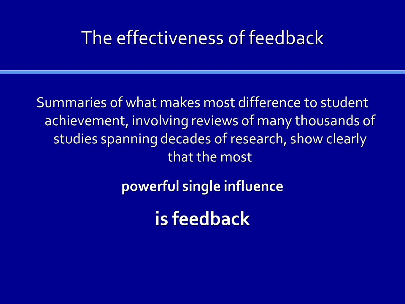 The effectiveness of feedback Summaries of what makes most difference to student achievement, involving reviews of many thousands of studies spanning decades of research, show clearly that the most powerful single influence is feedback