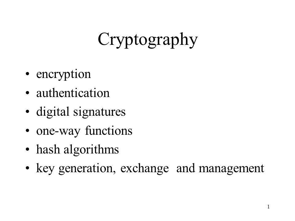 1 Cryptography encryption authentication digital signatures one-way functions hash algorithms key generation, exchange and management