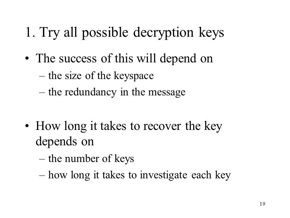 19 1. Try all possible decryption keys The success of this will depend on –the size of the keyspace –the redundancy in the message How long it takes t