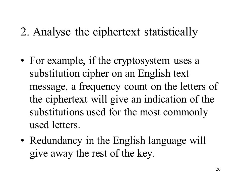 20 2. Analyse the ciphertext statistically For example, if the cryptosystem uses a substitution cipher on an English text message, a frequency count o