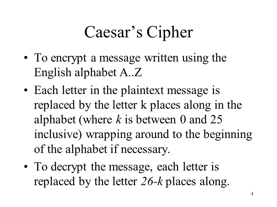 4 Caesars Cipher To encrypt a message written using the English alphabet A..Z Each letter in the plaintext message is replaced by the letter k places